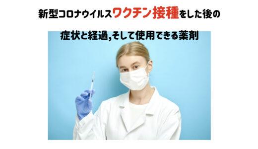 新型コロナウイルスワクチン接種をした後の症状と経過、そして使用できる薬剤